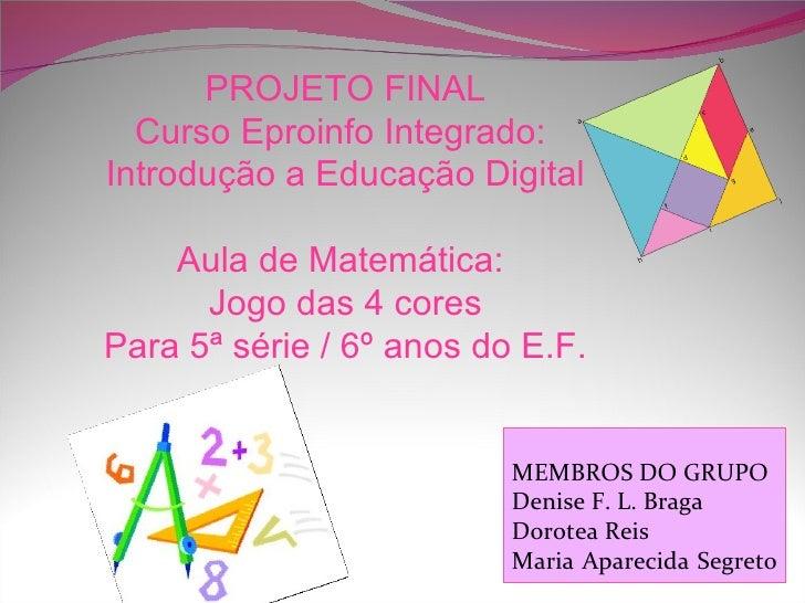 PROJETO FINAL  Curso Eproinfo Integrado:Introdução a Educação Digital    Aula de Matemática:      Jogo das 4 coresPara 5ª ...