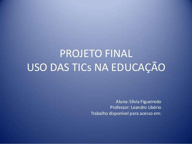 PROJETO FINAL USO DAS TICs NA EDUCAÇÃO Aluna: Sílvia Figueiredo Professor: Leandro Libério Trabalho disponível para acesso...