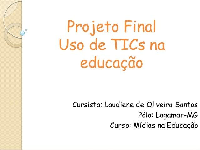 Projeto Final Uso de TICs na educação Cursista: Laudiene de Oliveira Santos Pólo: Lagamar-MG Curso: Mídias na Educação