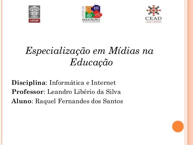 Especialização em Mídias na Educação Disciplina: Informática e Internet Professor: Leandro Libério da Silva Aluno: Raquel ...