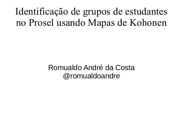 Identificação de grupos de estudantes  no Prosel usando Mapas de Kohonen  Romualdo André da Costa  @romualdoandre