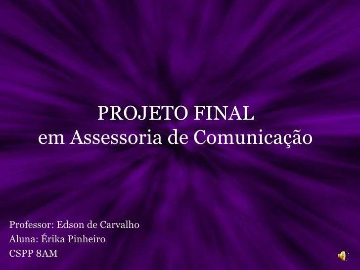 PROJETO FINAL em Assessoria de Comunicação<br />Professor: Edson de Carvalho<br />Aluna: Érika Pinheiro<br />CSPP 8AM<br />