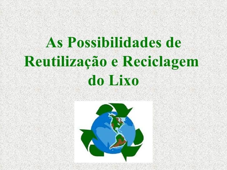 As Possibilidades de Reutilização e Reciclagem  do Lixo