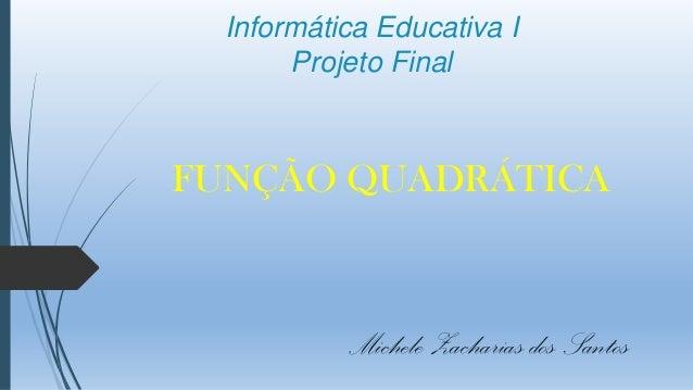 Informática Educativa I Projeto Final  FUNÇÃO QUADRÁTICA  Michele Zacharias dos Santos