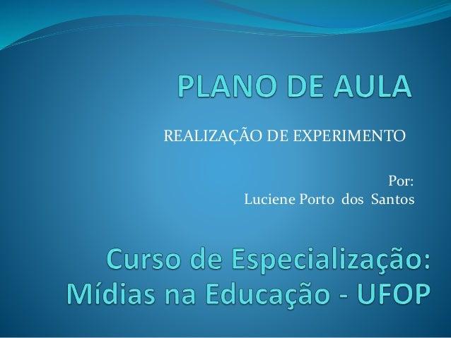 REALIZAÇÃO DE EXPERIMENTO Por: Luciene Porto dos Santos