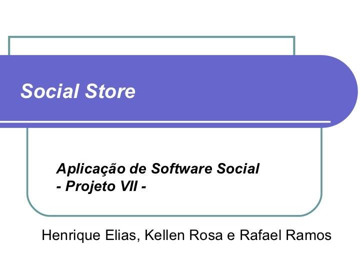 Social Store   Henrique Elias, Kellen Rosa e Rafael Ramos Aplicação de Software Social  - Projeto VII -