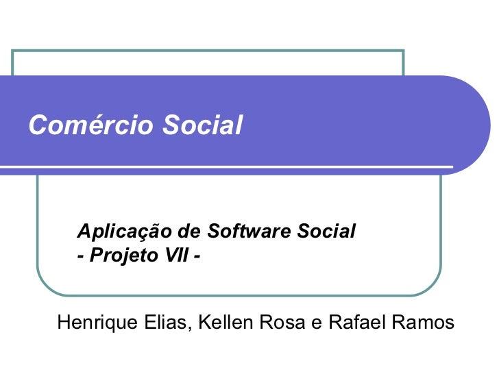 Comércio Social Henrique Elias, Kellen Rosa e Rafael Ramos Aplicação de Software Social  - Projeto VII -