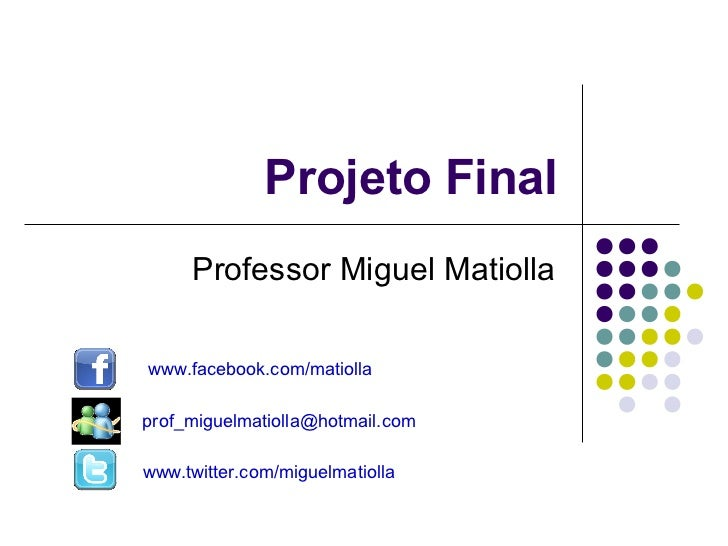 Projeto Final     Professor Miguel Matiollawww.facebook.com/matiollaprof_miguelmatiolla@hotmail.comwww.twitter.com/miguelm...