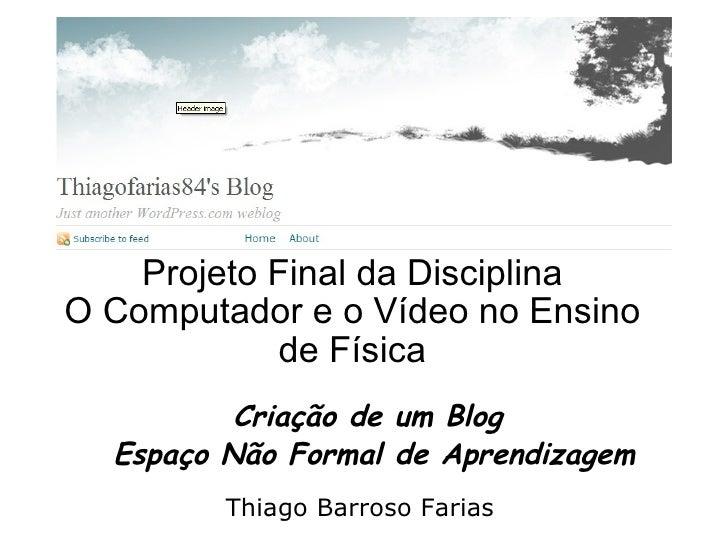 Projeto Final da Disciplina O Computador e o Vídeo no Ensino de Física Criação de um Blog  Espaço Não Formal de Aprendizag...
