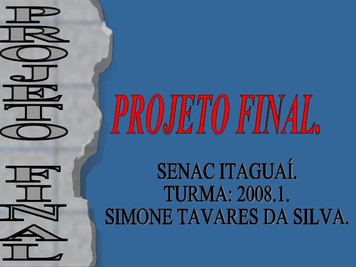 SENAC ITAGUAÍ. TURMA: 2008.1. SIMONE TAVARES DA SILVA. PROJETO FINAL PROJETO FINAL.