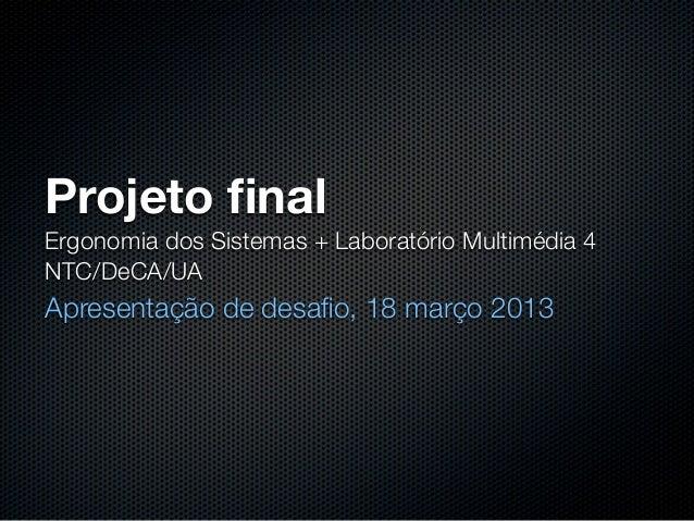 Projeto finalErgonomia dos Sistemas + Laboratório Multimédia 4NTC/DeCA/UAApresentação de desafio, 18 março 2013