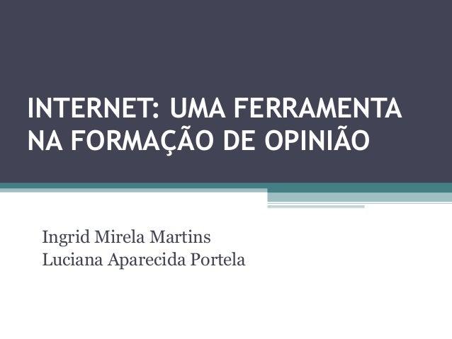 INTERNET: UMA FERRAMENTANA FORMAÇÃO DE OPINIÃOIngrid Mirela MartinsLuciana Aparecida Portela