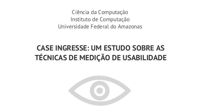 Ciência da Computação          Instituto de Computação     Universidade Federal do AmazonasCASE INGRESSE: UM ESTUDO SOBRE ...