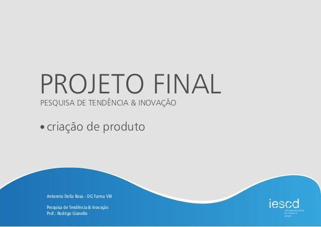 PROJETO FINAL criação de produto Antonnio Della Rosa - DG Turma VIII Pesquisa de Tendência & Inovação Prof.: Rodrigo Giane...