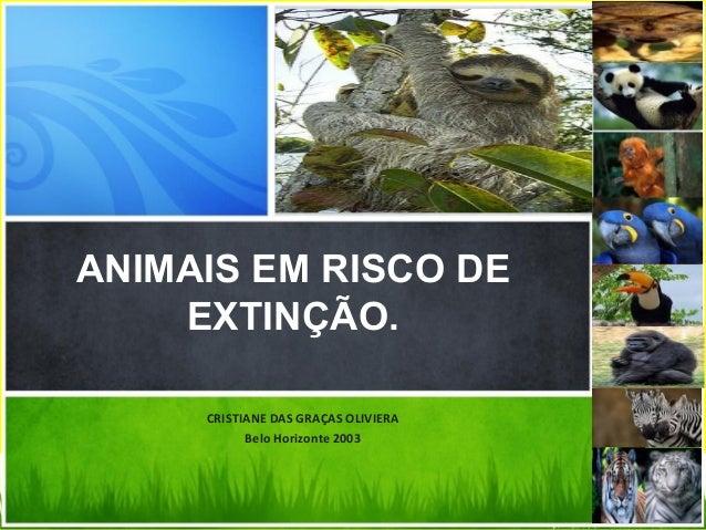 CRISTIANE DAS GRAÇAS OLIVIERA Belo Horizonte 2003 ANIMAIS EM RISCO DE EXTINÇÃO.