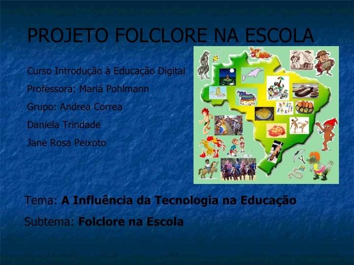 PROJETO FOLCLORE NA ESCOLACurso Introdução à Educação DigitalProfessora: Mariá PohlmannGrupo: Andrea CorreaDaniela Trindad...