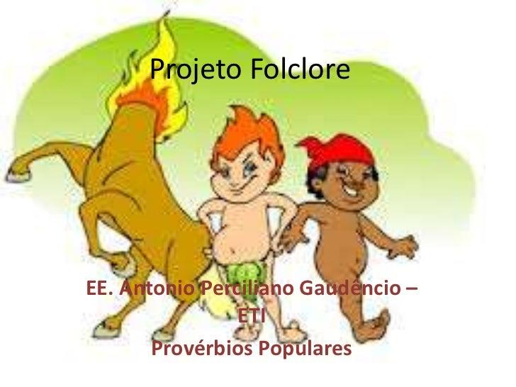 Projeto FolcloreEE. Antonio Perciliano Gaudêncio –                ETI       Provérbios Populares