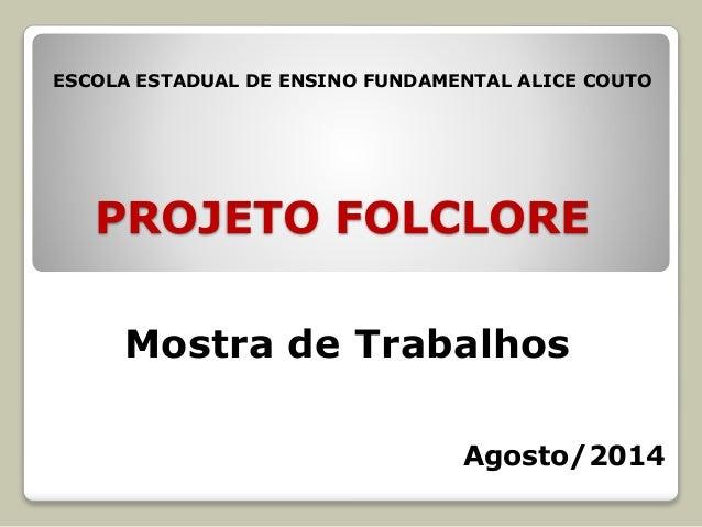 PROJETO FOLCLORE Mostra de Trabalhos ESCOLA ESTADUAL DE ENSINO FUNDAMENTAL ALICE COUTO Agosto/2014