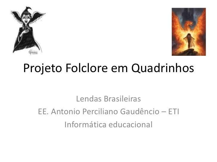 Projeto Folclore em Quadrinhos            Lendas Brasileiras  EE. Antonio Perciliano Gaudêncio – ETI         Informática e...