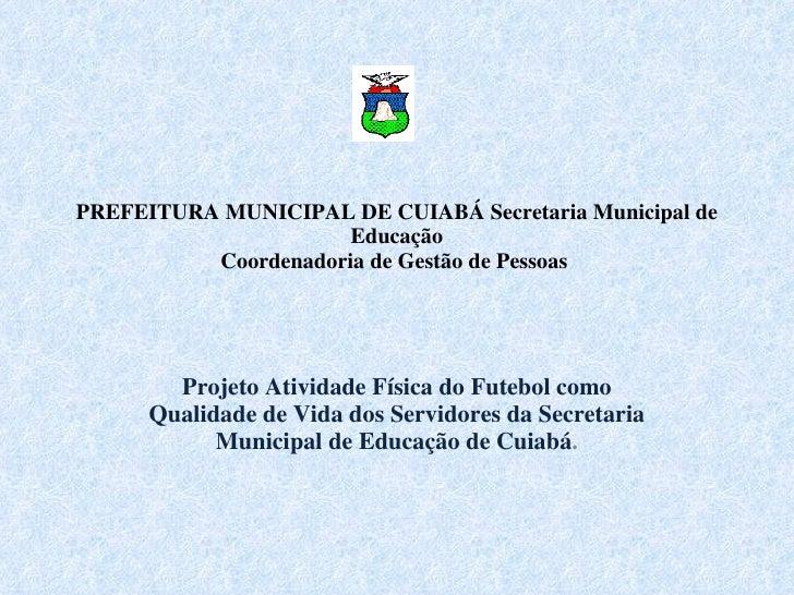 PREFEITURA MUNICIPAL DE CUIABÁ Secretaria Municipal de Educação Coordenadoria de Gestão de Pessoas   Projeto Atividade Fí...