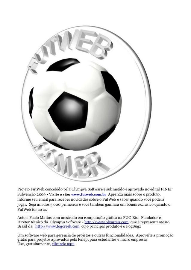 Projeto FutWeb concebido pela Olympya Software e submetido e aprovado no edital FINEPSubvenção 2009 - Visite o site: www.f...