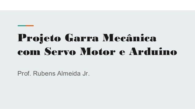 Projeto Garra Mecânica com Servo Motor e Arduino Prof. Rubens Almeida Jr.