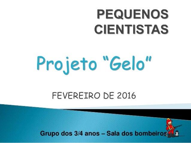 """Projeto """"Gelo"""" FEVEREIRO DE 2016 Grupo dos 3/4 anos – Sala dos bombeiros"""