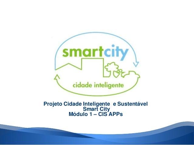 Projeto Cidade Inteligente e Sustentável  Smart City  Módulo 1 – CIS APPs
