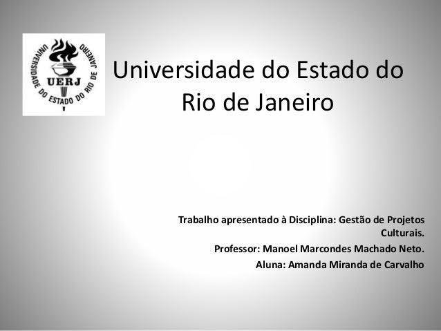 Universidade do Estado do Rio de Janeiro Trabalho apresentado à Disciplina: Gestão de Projetos Culturais. Professor: Manoe...