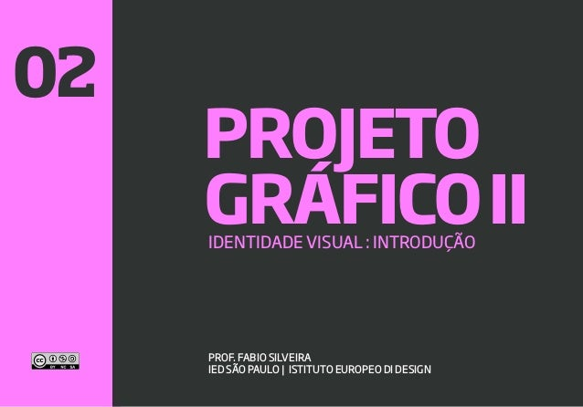 1 GRÁFICOIIIDENTIDADE VISUAL : INTRODUÇÃO PROF. FABIO SILVEIRA IED SÃO PAULO | ISTITUTO EUROPEO DI DESIGN PROJETO 02