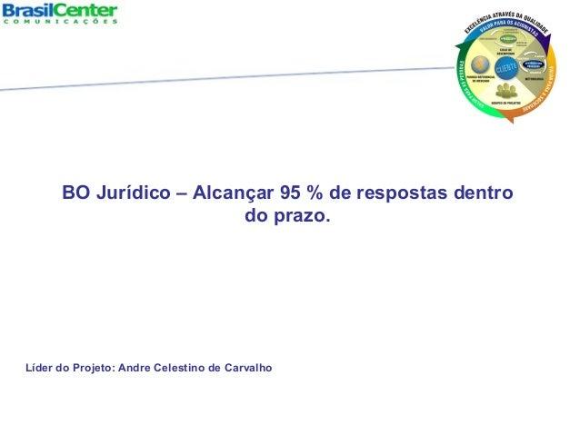 Líder do Projeto: Andre Celestino de Carvalho BO Jurídico – Alcançar 95 % de respostas dentro do prazo.