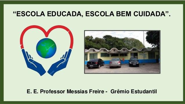 """""""ESCOLA EDUCADA, ESCOLA BEM CUIDADA"""". E. E. Professor Messias Freire - Grêmio Estudantil"""