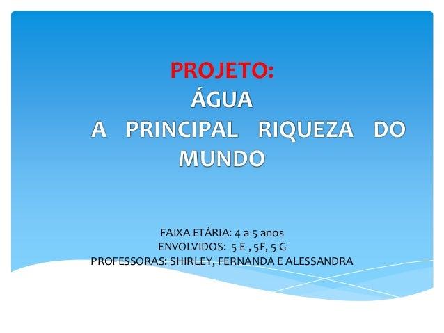 PROJETO: ÁGUA A PRINCIPAL RIQUEZA DO MUNDO FAIXA ETÁRIA: 4 a 5 anos ENVOLVIDOS: 5 E , 5F, 5 G PROFESSORAS: SHIRLEY, FERNAN...