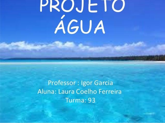 Professor : Igor Garcia Aluna: Laura Coelho Ferreira Turma: 93 PROJETO ÁGUA