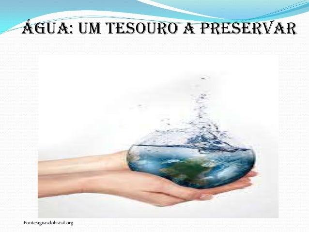 ÁGUA: UM TESOURO A PRESERVAR Fonte:aguasdobrasil.org