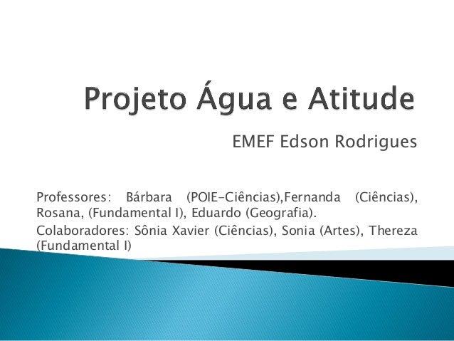 EMEF Edson Rodrigues Professores: Bárbara (POIE-Ciências),Fernanda (Ciências), Rosana, (Fundamental I), Eduardo (Geografia...