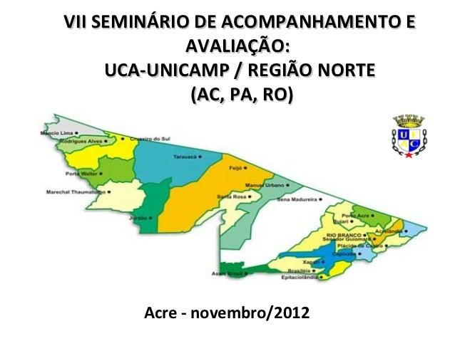 VII SEMINÁRIO DE ACOMPANHAMENTO E             AVALIAÇÃO:     UCA-UNICAMP / REGIÃO NORTE             (AC, PA, RO)       Acr...
