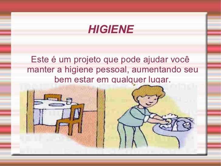 HIGIENE Este é um projeto que pode ajudar você manter a higiene pessoal, aumentando seu bem estar em qualquer lugar.