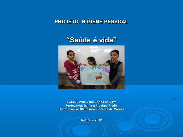 """PROJETO: HIGIENE PESSOAL     """"Saúde é vida""""     E.M.E.F. Prof. José Carlos da Silva     Professora: Daniela Frediani Prado..."""