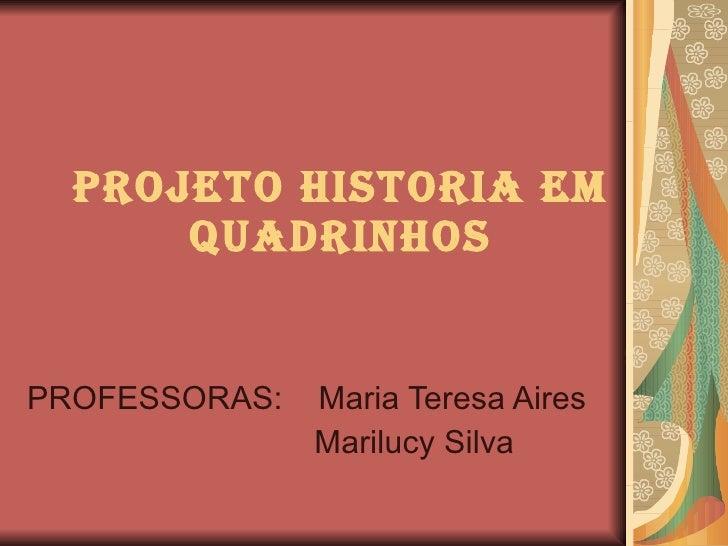 PROJETO HISTORIA EM QUADRINHOS PROFESSORAS:  Maria Teresa Aires Marilucy Silva