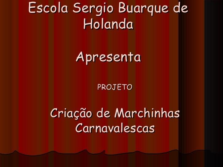Escola Sergio Buarque de        Holanda       Apresenta          PROJETO   Criação de Marchinhas       Carnavalescas