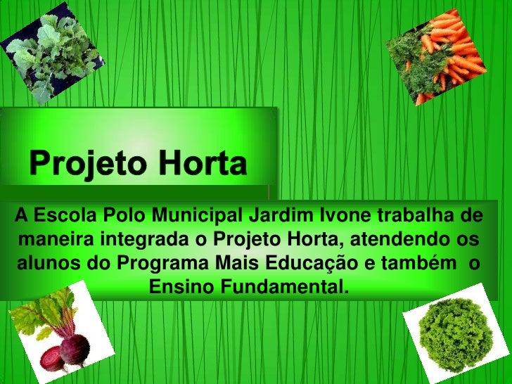 A Escola Polo Municipal Jardim Ivone trabalha demaneira integrada o Projeto Horta, atendendo osalunos do Programa Mais Edu...