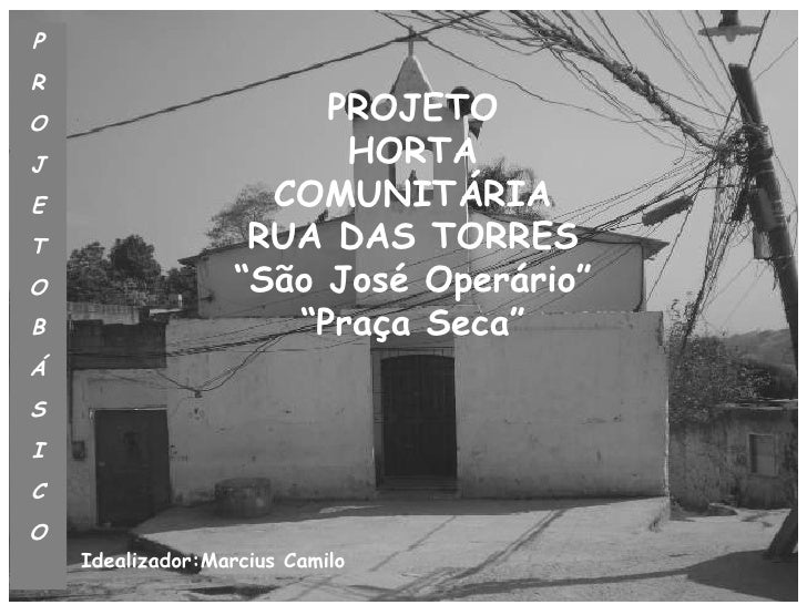 Rio de Janeiro, Julho 2011 Versão II P R O J E T O B Á S I C O Idealizador:Marcius Camilo PROJETO HORTA COMUNITÁRIA RUA DA...