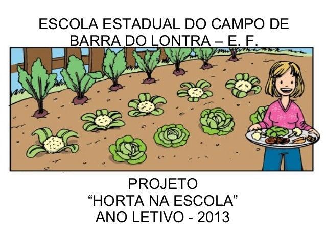 """ESCOLA ESTADUAL DO CAMPO DE   BARRA DO LONTRA – E. F.         PROJETO     """"HORTA NA ESCOLA""""      ANO LETIVO - 2013"""