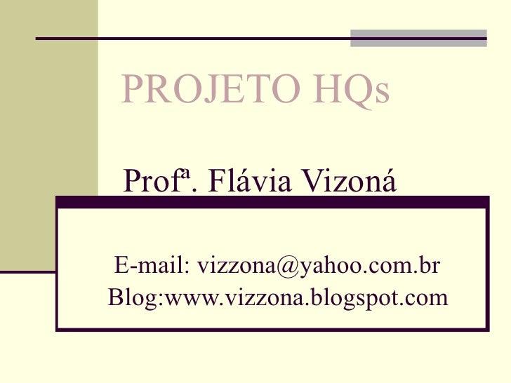 PROJETO HQs Profª. Flávia VizonáE-mail: vizzona@yahoo.com.brBlog:www.vizzona.blogspot.com