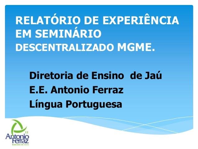 RELATÓRIO DE EXPERIÊNCIA EM SEMINÁRIO DESCENTRALIZADO MGME. Diretoria de Ensino de Jaú E.E. Antonio Ferraz Língua Portugue...