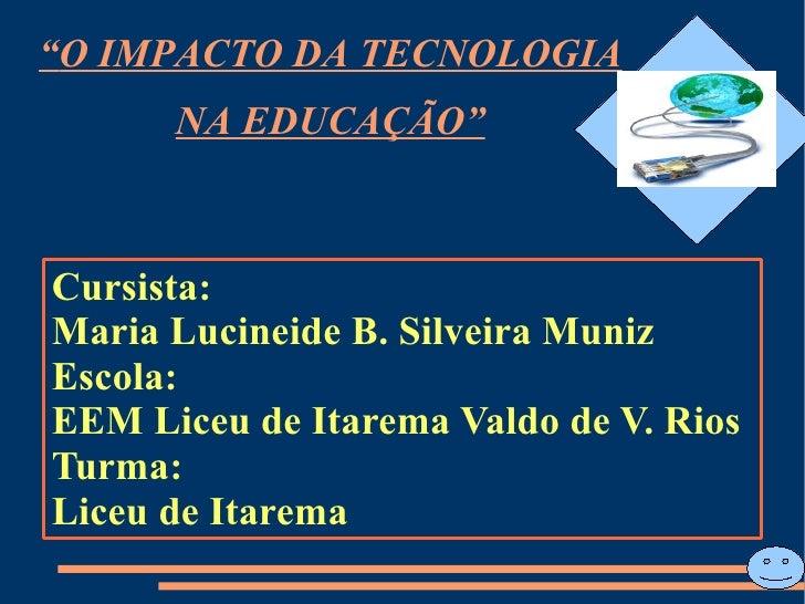 """""""O IMPACTO DA TECNOLOGIA      NA EDUCAÇÃO""""Cursista:Maria Lucineide B. Silveira MunizEscola:EEM Liceu de Itarema Valdo de V..."""