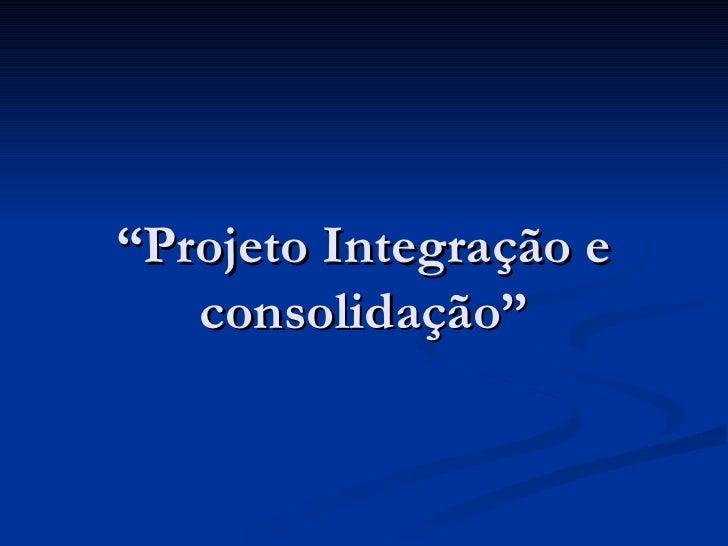 """""""Projeto Integração e   consolidação"""""""