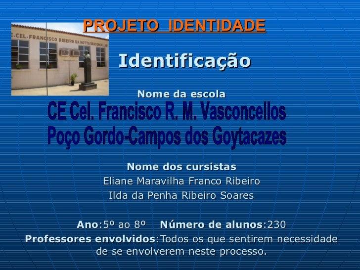 PROJETO  IDENTIDADE Identificação Nome da escola Nome dos cursistas Eliane Maravilha Franco Ribeiro Ilda da Penha Ribeiro ...