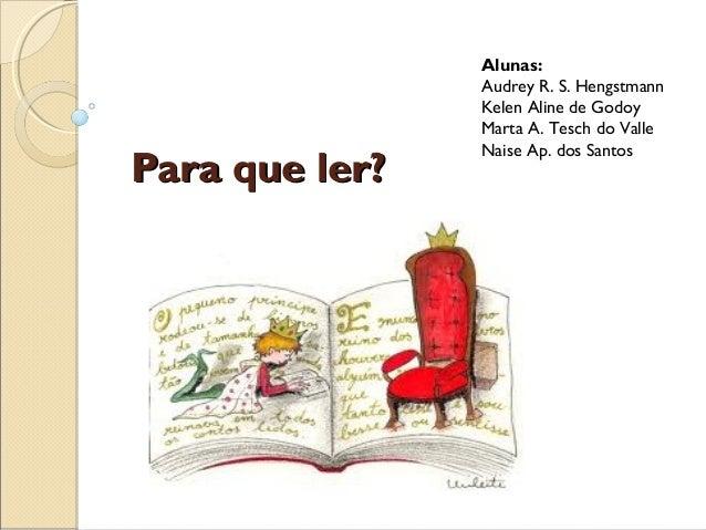 Para que ler?Para que ler? Alunas: Audrey R. S. Hengstmann Kelen Aline de Godoy Marta A. Tesch do Valle Naise Ap. dos Sant...